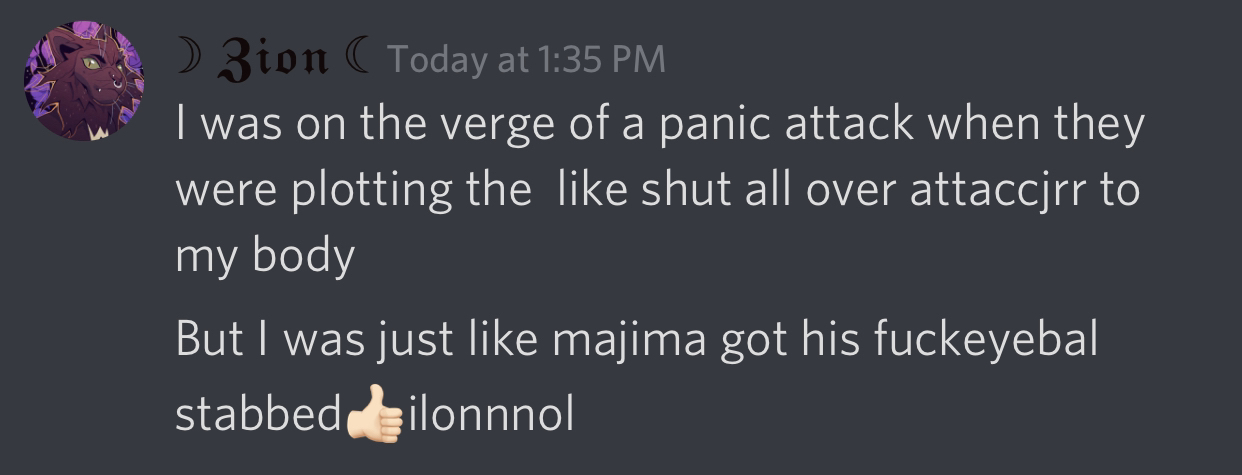 screencap of a discord message with many spelling errors that states I was on the verge of a panic attack when they were putting the like shit all over attached to my body. But I was just like Majima got his fucking eyeball stabbed thumbs up emoji lol